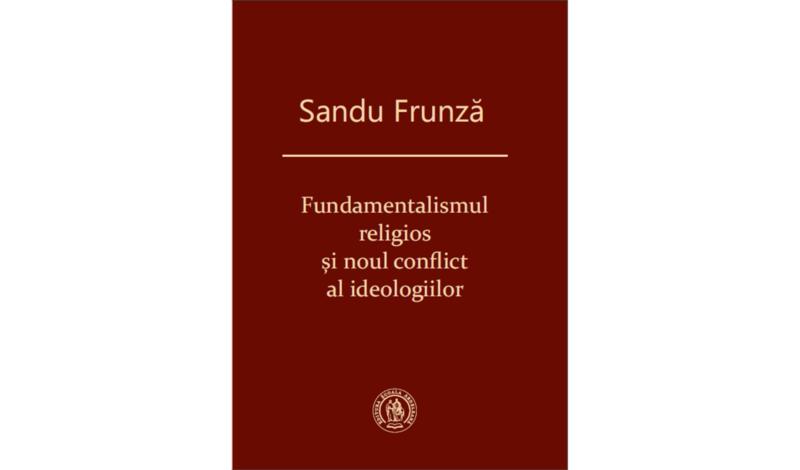 Sandu Frunză, Fundamentalismul religios şi noul conflict al ideologiilor, ediția a doua, revăzută și adăugită, (Ed. Școala Ardeleană, Cluj, 2016).