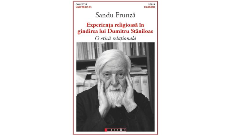 Sandu Frunză, Experienţa religioasă în gîndirea lui Dumitru Stăniloae. O etică relaţională, (Cluj: Ed. Dacia, 2001, ediția a doua, revăzută, Eikon, 2016).