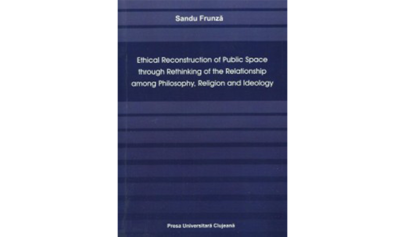 Sandu Frunză, Ethical Reconstruction of Public Space through Rethinking of the Relationship among Philosophy, Religion and Ideology, (Cluj: Presa Universitară Clujeană, 2013).